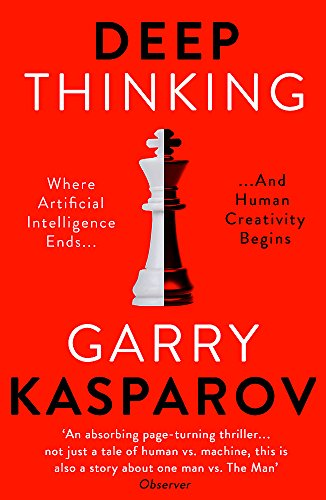 Deep Thinking: Where Machine Intelligence Ends and Human Creativity Begins By Garry Kasparov