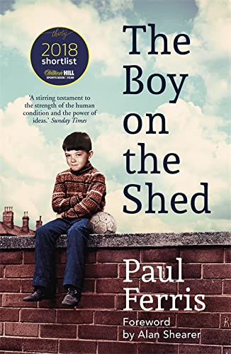 The Boy on the Shed:A remarkable sporting memoir with a foreword by Alan Shearer By Paul Ferris