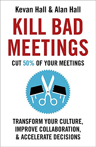 Kill Bad Meetings: Cut 50% of your meetings to transform your culture, improve collaboration, and accelerate decisions by Kevan Hall