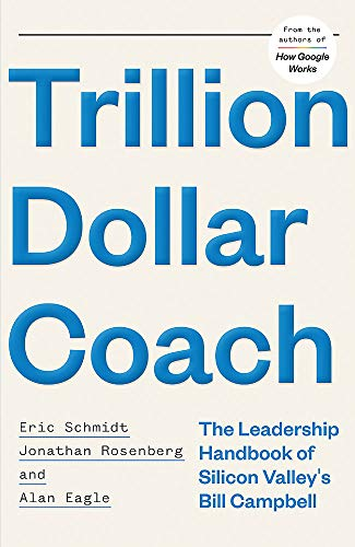 Trillion Dollar Coach: The Leadership Handbook of Silicon Valley's Bill Campbell By Eric Schmidt, III