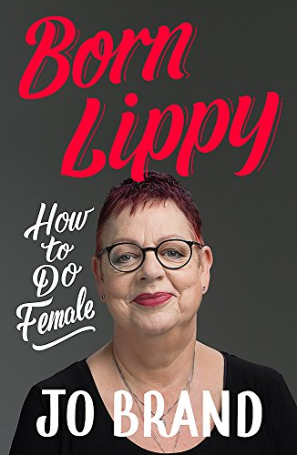 Born Lippy RADIO 4 BOOK OF THE WEEK: How to Do Female By Jo Brand
