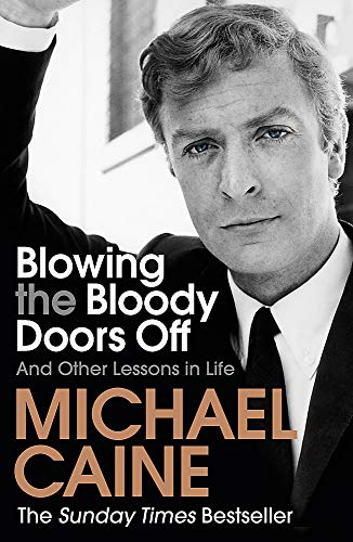 Blowing the Bloody Doors Off: And Other Lessons in Life By Michael Caine