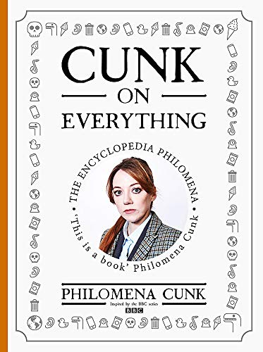 Cunk on Everything: The Encyclopedia Philomena By Philomena Cunk
