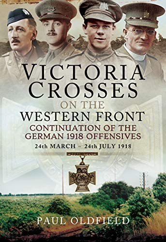 Victoria Crosses on the Western Front - Continuation of the German 1918 Offensives By Paul Oldfield