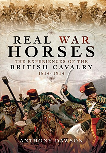 Real War Horses: The Experiences of the British Cavalry 1814 - 1914 By ,Anthony Dawson