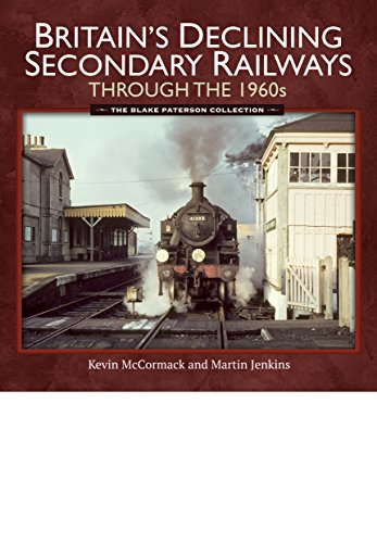 Britain's Declining Secondary Railways Through the 1960s: The Blake Paterson Collection By Kevin McCormack