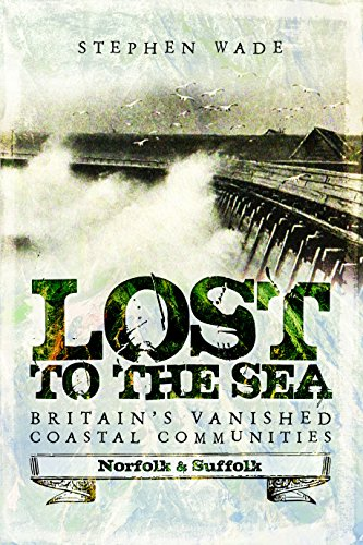 Lost to the Sea: Britain's Vanished Coastal Communities: Norfolk and Suffolk by Stephen Wade