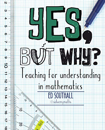 Yes, but why? Teaching for understanding in mathematics By Ed Southall