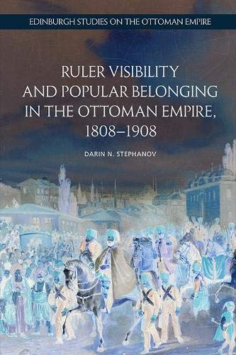 Ruler Visibility and Popular Belonging in the Ottoman Empire, 1808-1908 By Darin Stephanov