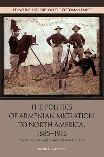 The Politics of Armenian Migration to North America, 1885-1915 By David Gutman