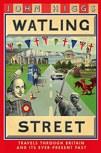 Watling Street: Travels Through Britain and Its Ever-Present Past by John Higgs