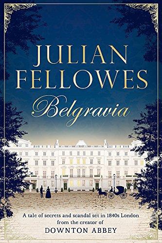 Julian Fellowes's Belgravia: A Tale of Secrets and Scandal Set in 1840s London from the Creator of Downton Abbey by Julian Fellowes
