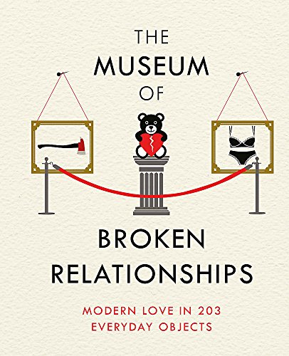 The Museum of Broken Relationships: Modern Love in 203 Everyday Objects by Olinka Vistica