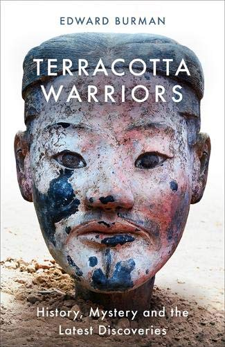 Terracotta Warriors: History, Mystery and the Latest Discoveries By Edward Burman
