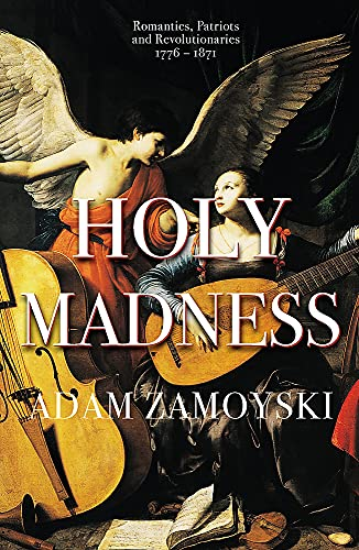 Holy Madness: Romantics, Patriots And Revolutionaries 1776-1871 By Adam Zamoyski