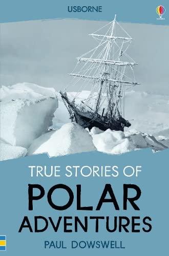 True Stories Polar Adventures By Paul Dowswell