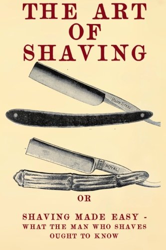 The Art of Shaving: Shaving Made Easy - What the man who shaves ought to know. By 20th Century Correspondence School
