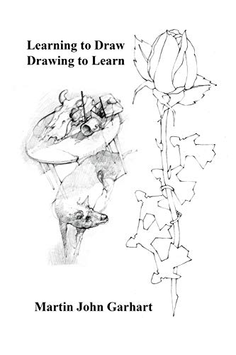 Learning to Draw - Drawing to Learn By Martin John Garhart