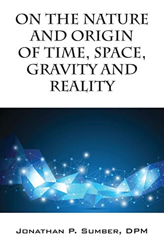 On the Nature and Origin of Time, Space, Gravity and Reality By Jonathan P Sumber Dpm