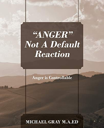 """""""ANGER"""" Not A Default Reaction By Michael Gray Ma Ed"""