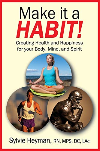 Make it a HABIT! Creating Health and Happiness for your Body, Mind, and Spirit By Sylvie Heyman