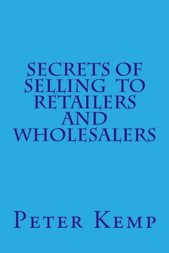 Secrets of Selling to Retailers and Wholesalers By Peter Kemp