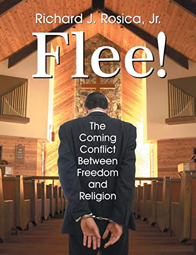Flee! the Coming Conflict Between Freedom and Religion By Richard Rosica