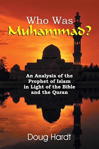 Who Was Muhammad? an Analysis of the Prophet of Islam in Light of the Bible and the Quran By Doug Hardt