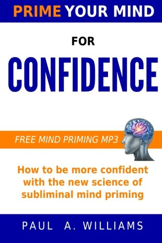 Prime Your Mind for Confidence: How The New Science of Subliminal Mind Priming Can Make You More Confident By Paul A Williams