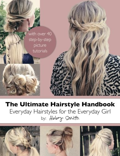 The Ultimate Hairstyle Handbook: Everyday Hairstyles for the Everyday Girl By Abby Smith