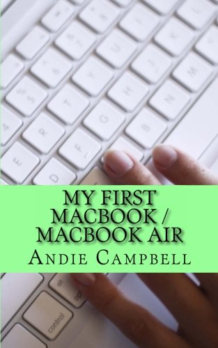 My First MacBook / MacBook Air: A Beginners Guide to Unplugging You Windows PC and Becoming a Mac User By Andie Campbell