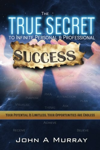 The 'true Secret' to Infinite Personal and Professional Success By John a Murray