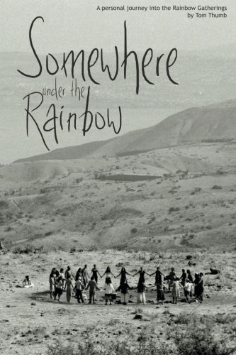 Somewhere Under the Rainbow: A personal journey into the Rainbow Gatherings By Tom Thumb