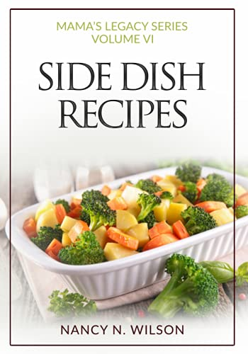 Side Dish Recipes: 60 Great Recipes: Volume 6 (Mama's Legacy Series) By Nancy N. Wilson