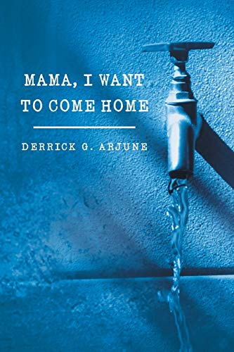 Mama, I Want to Come Home By Derrick G Arjune