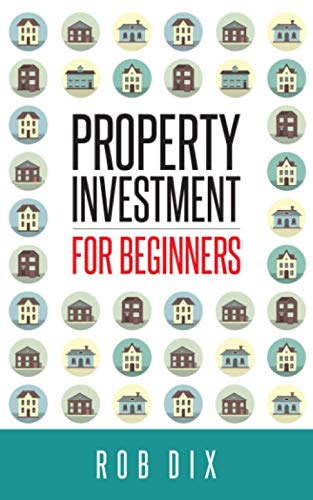 Property Investment for Beginners: A Property Geek guide By Rob Dix
