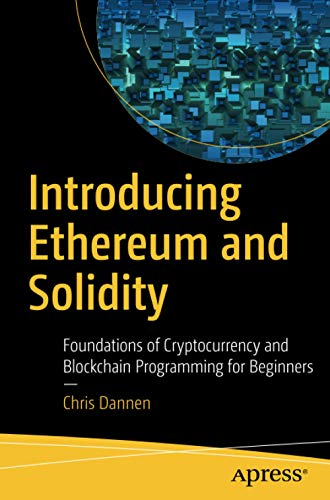 Introducing Ethereum and Solidity: Foundations of Cryptocurrency and Blockchain Programming for Beginners By Chris Dannen