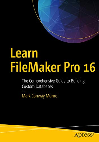 Learn FileMaker Pro 16: The Comprehensive Guide to Building Custom Databases By Mark Munro