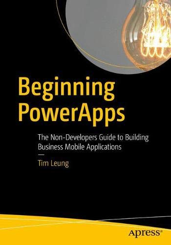 Beginning PowerApps: The Non-Developers Guide to Building Business Mobile Applications By Tim Leung