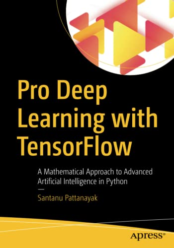 Pro Deep Learning with TensorFlow: A Mathematical Approach to Advanced Artificial Intelligence in Python By Santanu Pattanayak