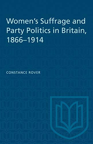 Women's Suffrage and Party Politics in Britain, 1866-1914 By Constance Rover