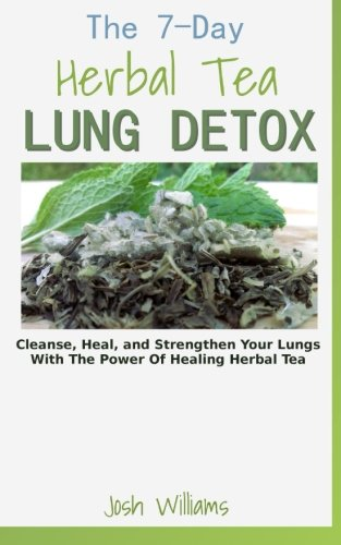 The 7-Day Herbal Tea Lung Detox: Cleanse, Heal, and Strengthen Your Lungs With The Power Of Healing Herbal Tea By Josh Williams