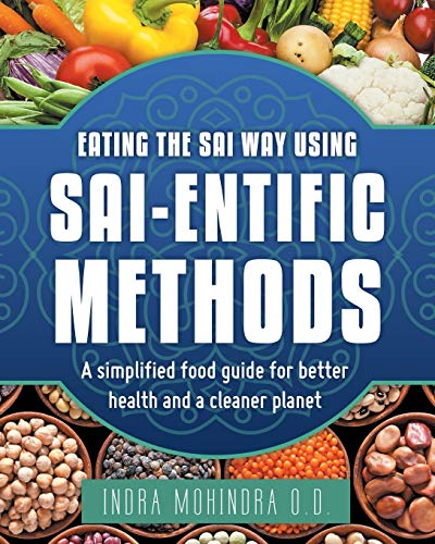 Eating the Sai Way Using Sai-Entific Methods By Indra Mohindra O D