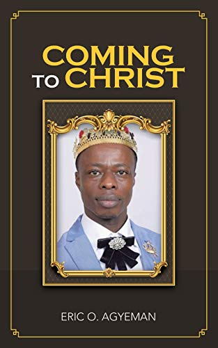 Coming to Christ By Eric O Agyeman
