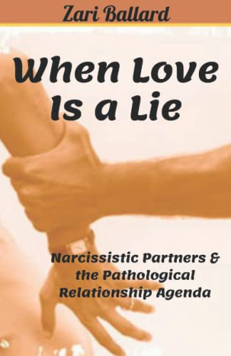 When Love Is a Lie: Narcissistic Partners & the Pathological Relationship Agenda By Zari L Ballard