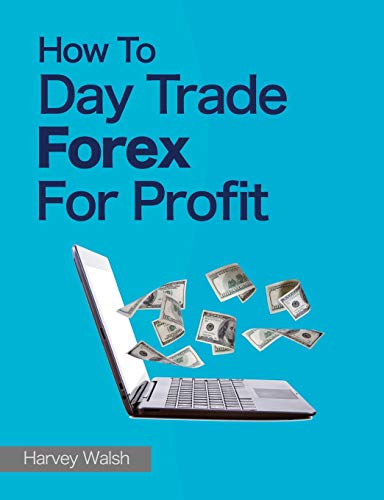 How To Day Trade Forex For Profit By Harvey Walsh