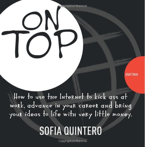 On Top: How to use the Internet to kick ass at work, advance in your career and bring your ideas to life with very little money By S Sofia Quintero Q