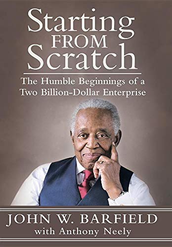 Starting From Scratch: The Humble Beginnings of a Two Billion-Dollar Enterprise By John W. Barfield