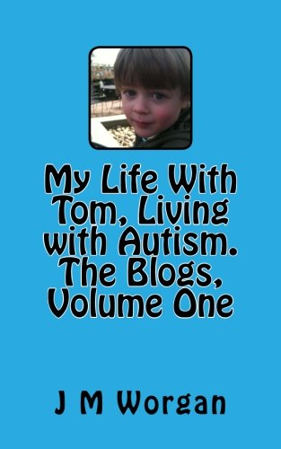 My Life With Tom, Living with Autism. The Blogs, Volume One By J M Worgan