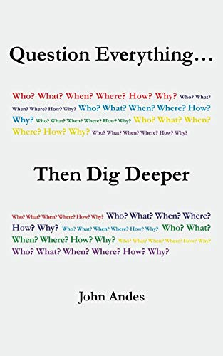 Question Everything... Then Dig Deeper By John Andes